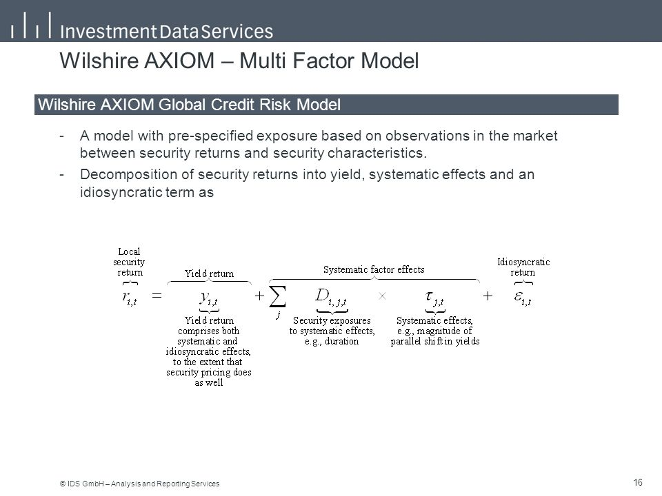 © IDS GmbH – Analysis and Reporting Services 16 Wilshire AXIOM – Multi Factor Model -A model with pre-specified exposure based on observations in the market between security returns and security characteristics.