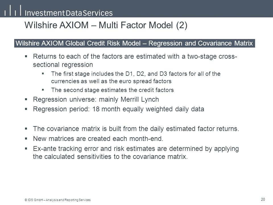 © IDS GmbH – Analysis and Reporting Services 20 Wilshire AXIOM – Multi Factor Model (2)  Returns to each of the factors are estimated with a two-stage cross- sectional regression  The first stage includes the D1, D2, and D3 factors for all of the currencies as well as the euro spread factors  The second stage estimates the credit factors  Regression universe: mainly Merrill Lynch  Regression period: 18 month equally weighted daily data  The covariance matrix is built from the daily estimated factor returns.