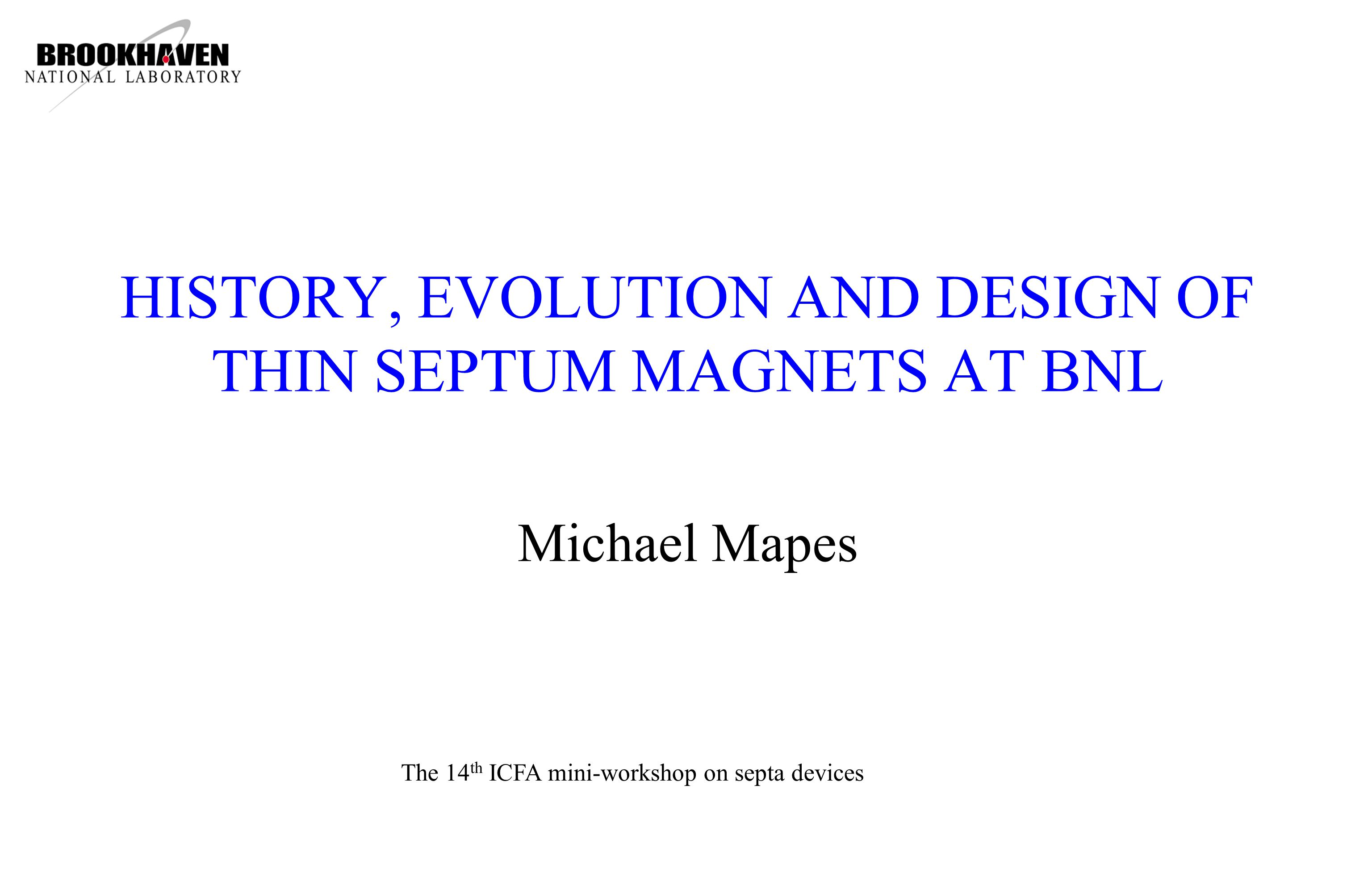 HISTORY, EVOLUTION AND DESIGN OF THIN SEPTUM MAGNETS AT BNL Michael Mapes The 14 th ICFA mini-workshop on septa devices