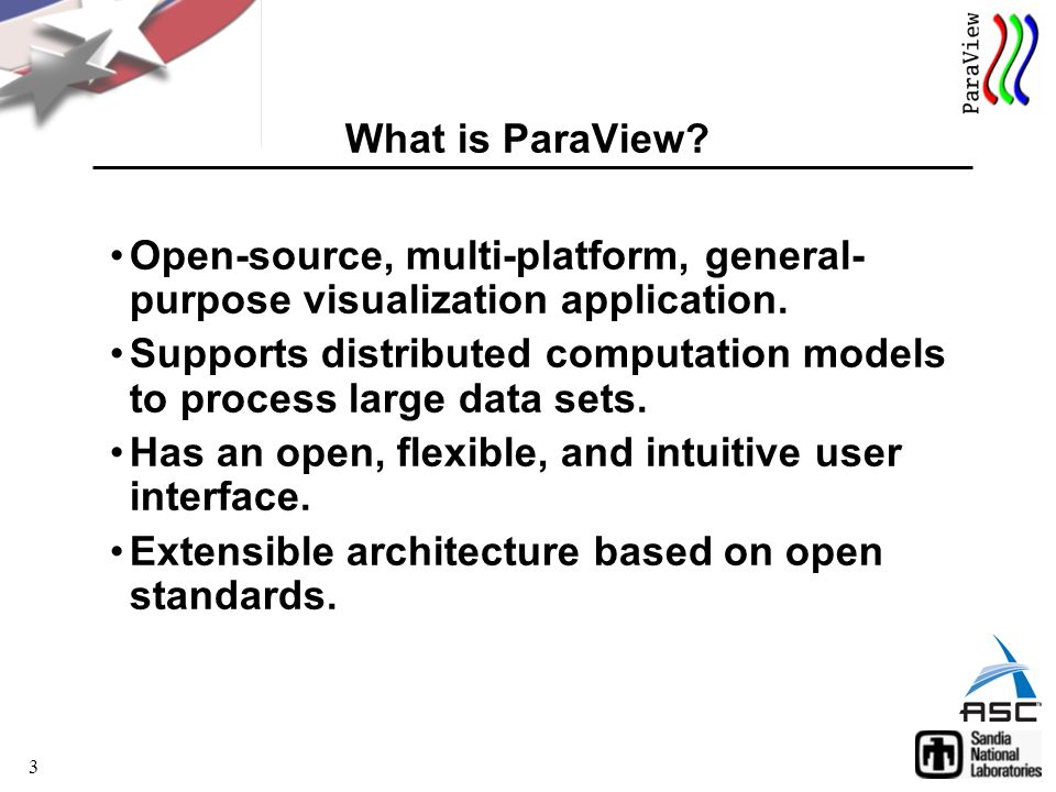 3 What is ParaView. Open-source, multi-platform, general- purpose visualization application.