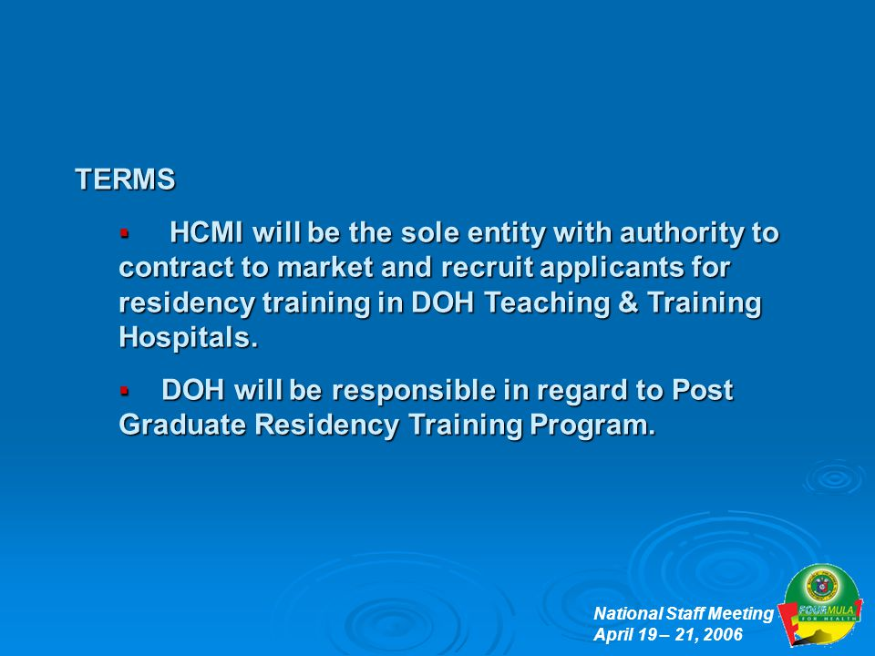 National Staff Meeting April 19 – 21, 2006 TERMS  HCMI will be the sole entity with authority to contract to market and recruit applicants for residency training in DOH Teaching & Training Hospitals.