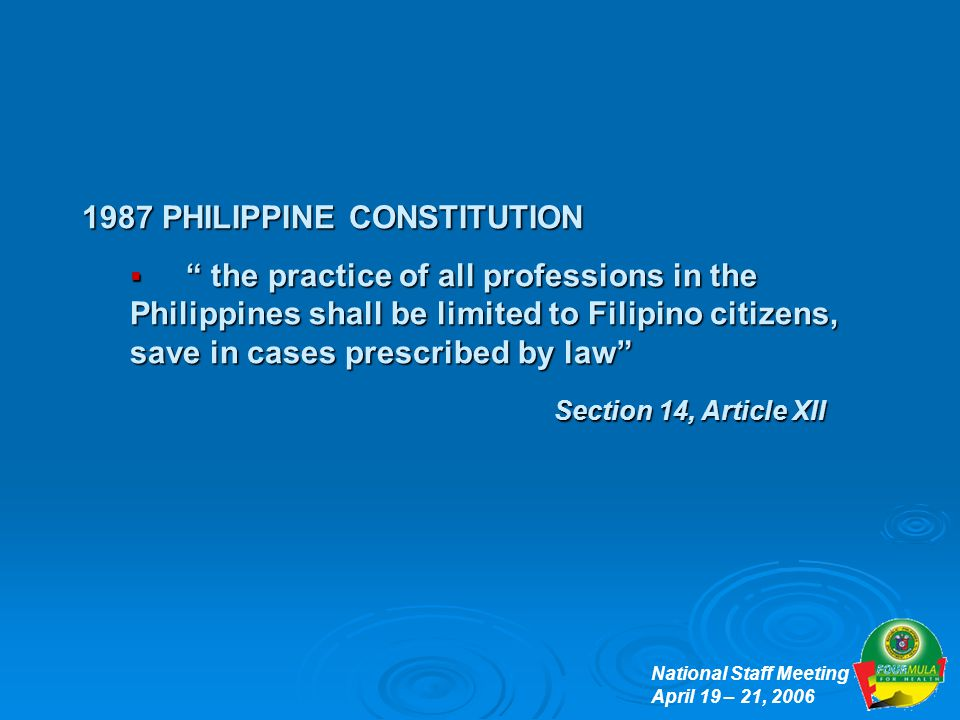 National Staff Meeting April 19 – 21, 2006 1987 PHILIPPINE CONSTITUTION  the practice of all professions in the Philippines shall be limited to Filipino citizens, save in cases prescribed by law Section 14, Article XII Section 14, Article XII