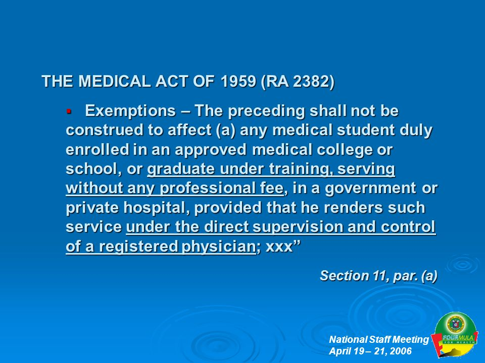 National Staff Meeting April 19 – 21, 2006 THE MEDICAL ACT OF 1959 (RA 2382)  Exemptions – The preceding shall not be construed to affect (a) any medical student duly enrolled in an approved medical college or school, or graduate under training, serving without any professional fee, in a government or private hospital, provided that he renders such service under the direct supervision and control of a registered physician; xxx Section 11, par.