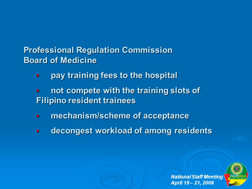 National Staff Meeting April 19 – 21, 2006 Professional Regulation Commission Board of Medicine  pay training fees to the hospital  not compete with the training slots of Filipino resident trainees  mechanism/scheme of acceptance  decongest workload of among residents