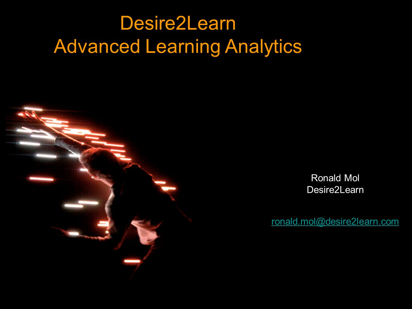 Desire2Learn Advanced Learning Analytics Ronald Mol Desire2Learn ronald.mol@desire2learn.com