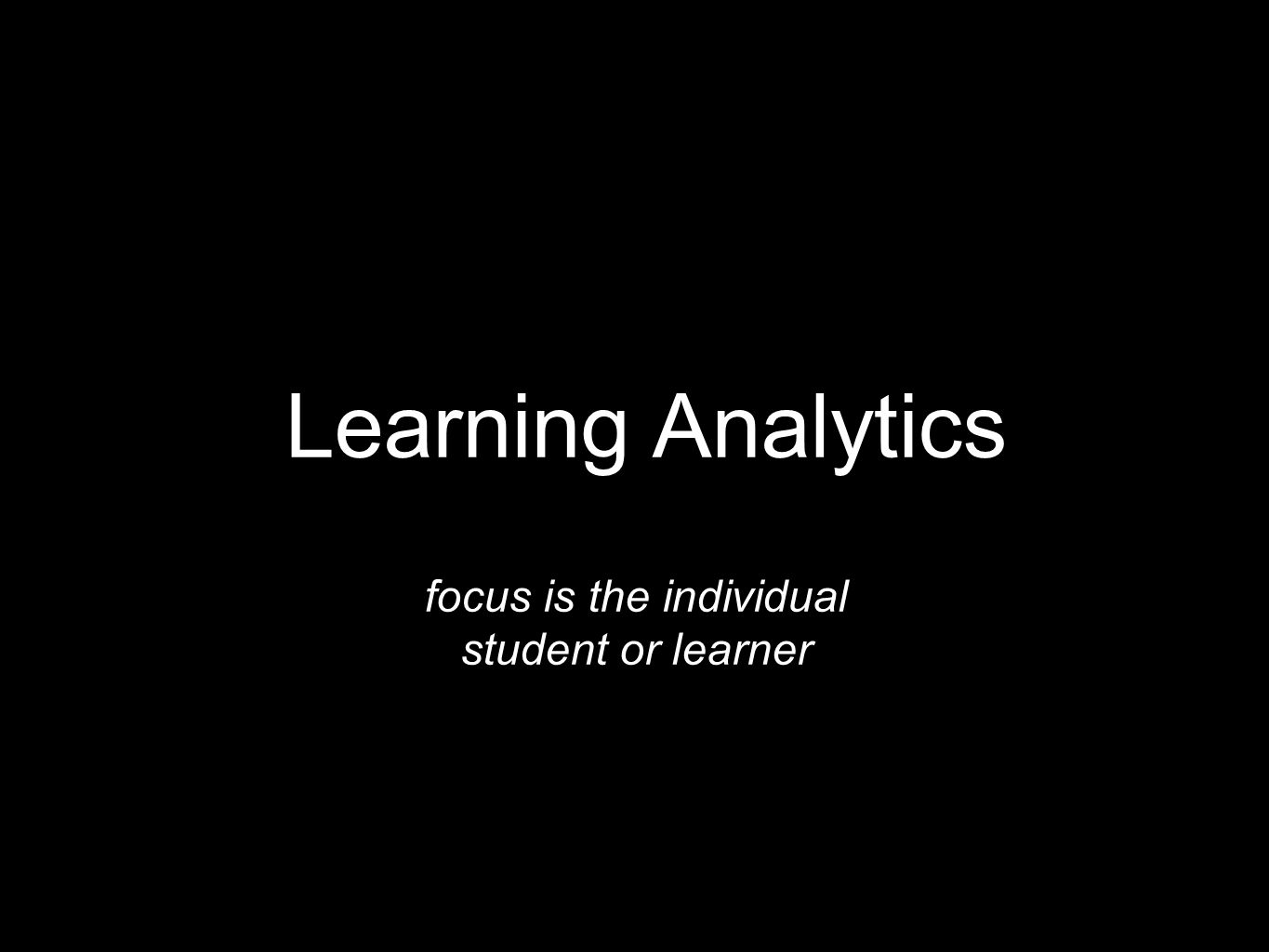 Learning Analytics focus is the individual student or learner