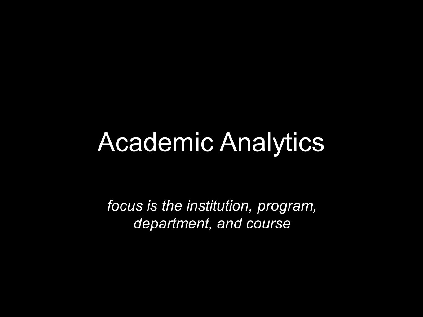 Academic Analytics focus is the institution, program, department, and course
