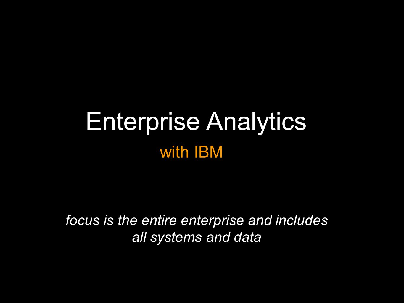Enterprise Analytics focus is the entire enterprise and includes all systems and data with IBM