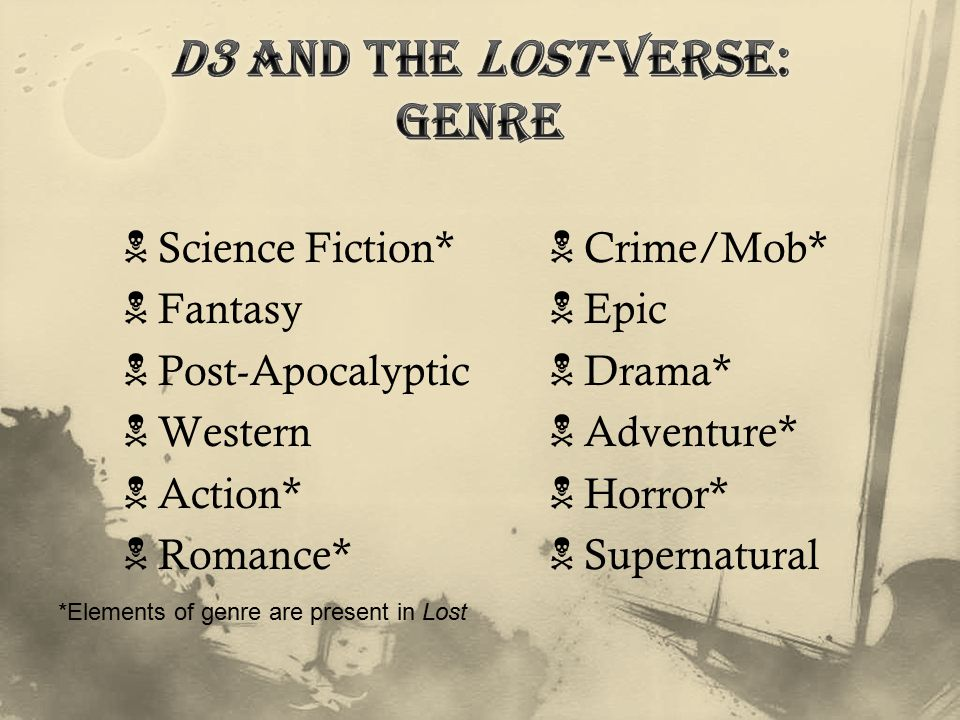  Science Fiction*  Fantasy  Post-Apocalyptic  Western  Action*  Romance*  Crime/Mob*  Epic  Drama*  Adventure*  Horror*  Supernatural *Elements of genre are present in Lost