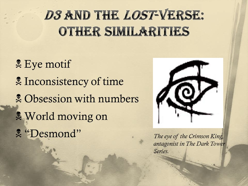  Eye motif  Inconsistency of time  Obsession with numbers  World moving on  Desmond The eye of the Crimson King, antagonist in The Dark Tower Series.