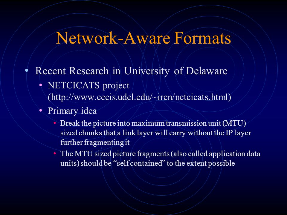 Network-Aware Formats Recent Research in University of Delaware NETCICATS project (http://www.eecis.udel.edu/~iren/netcicats.html) Primary idea Break the picture into maximum transmission unit (MTU) sized chunks that a link layer will carry without the IP layer further fragmenting it The MTU sized picture fragments (also called application data units) should be self contained to the extent possible