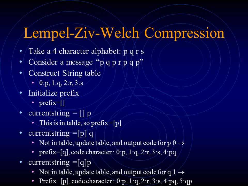 Lempel-Ziv-Welch Compression Take a 4 character alphabet: p q r s Consider a message p q p r p q p Construct String table 0:p, 1:q, 2:r, 3:s Initialize prefix prefix=[] currentstring = [] p This is in table, so prefix =[p] currentstring =[p] q Not in table, update table, and output code for p 0  prefix=[q], code character : 0:p, 1:q, 2:r, 3:s, 4:pq currentstring =[q]p Not in table, update table, and output code for q 1  Prefix=[p], code character : 0:p, 1:q, 2:r, 3:s, 4:pq, 5:qp