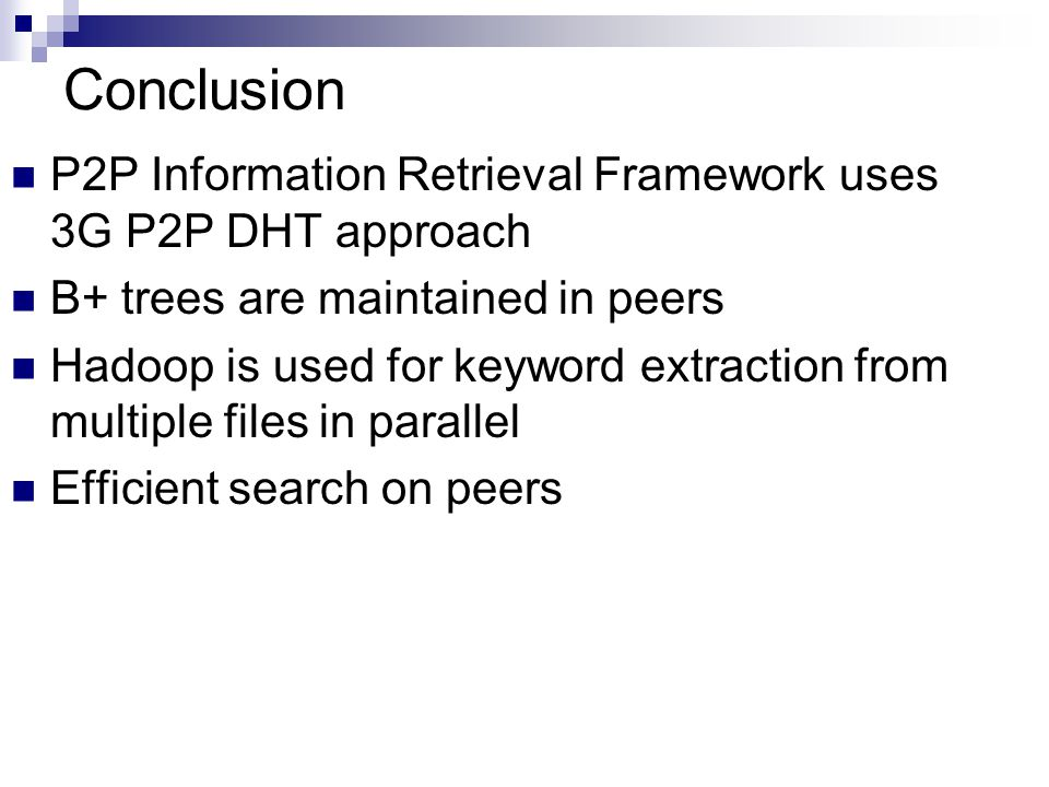 Conclusion P2P Information Retrieval Framework uses 3G P2P DHT approach B+ trees are maintained in peers Hadoop is used for keyword extraction from multiple files in parallel Efficient search on peers