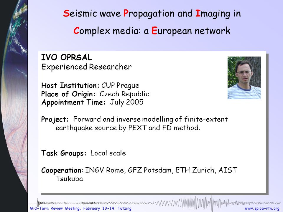 www.spice-rtn.org Mid-Term Review Meeting, February 13-14, Tutzing Seismic wave Propagation and Imaging in Complex media: a European network IVO OPRSAL Experienced Researcher Host Institution: CUP Prague Place of Origin: Czech Republic Appointment Time: July 2005 Project: Forward and inverse modelling of finite-extent earthquake source by PEXT and FD method.