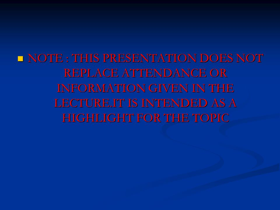 NOTE : THIS PRESENTATION DOES NOT REPLACE ATTENDANCE OR INFORMATION GIVEN IN THE LECTURE.IT IS INTENDED AS A HIGHLIGHT FOR THE TOPIC NOTE : THIS PRESENTATION DOES NOT REPLACE ATTENDANCE OR INFORMATION GIVEN IN THE LECTURE.IT IS INTENDED AS A HIGHLIGHT FOR THE TOPIC