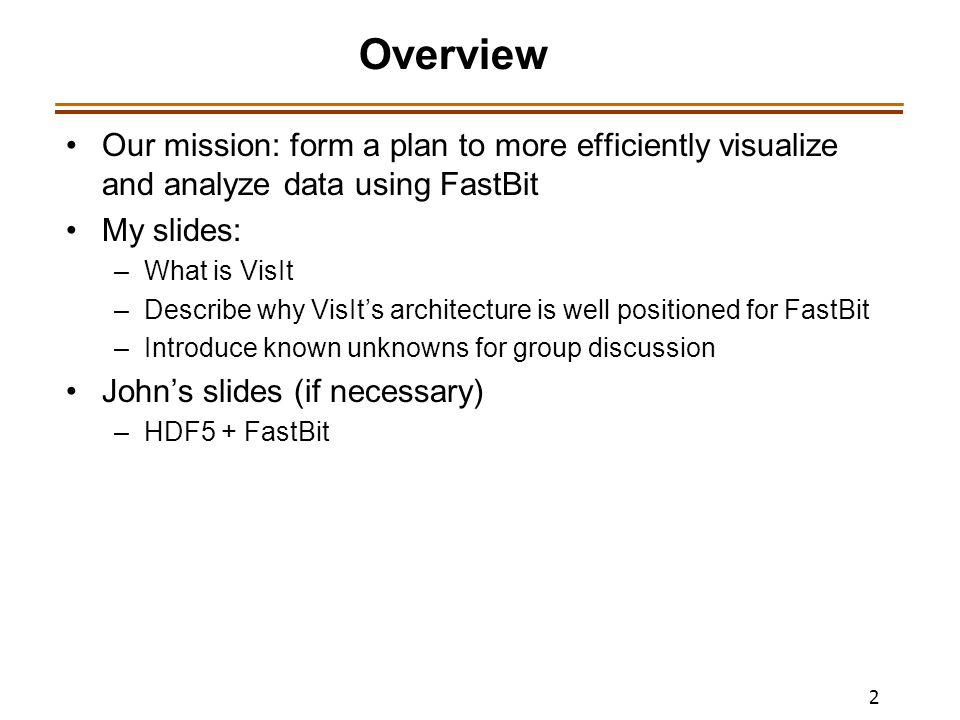 2 Overview Our mission: form a plan to more efficiently visualize and analyze data using FastBit My slides: –What is VisIt –Describe why VisIt's architecture is well positioned for FastBit –Introduce known unknowns for group discussion John's slides (if necessary) –HDF5 + FastBit