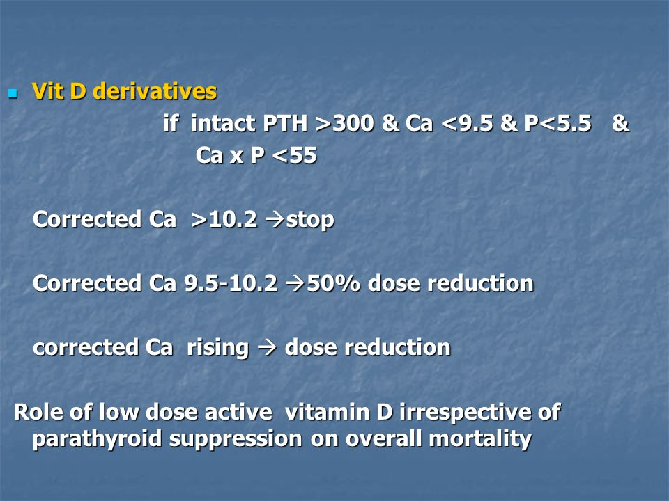 Vit D derivatives Vit D derivatives if intact PTH >300 & Ca 300 & Ca <9.5 & P<5.5 & Ca x P <55 Ca x P <55 Corrected Ca >10.2  stop Corrected Ca >10.2  stop Corrected Ca 9.5-10.2  50% dose reduction Corrected Ca 9.5-10.2  50% dose reduction corrected Ca rising  dose reduction corrected Ca rising  dose reduction Role of low dose active vitamin D irrespective of parathyroid suppression on overall mortality Role of low dose active vitamin D irrespective of parathyroid suppression on overall mortality