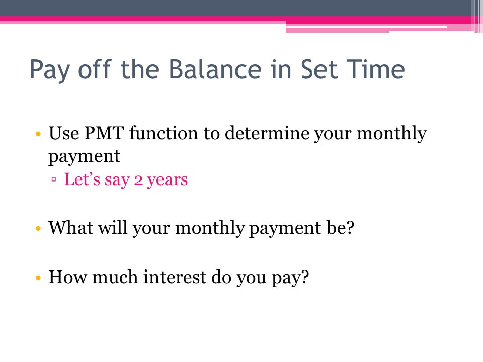 Pay off the Balance in Set Time Use PMT function to determine your monthly payment ▫Let's say 2 years What will your monthly payment be.