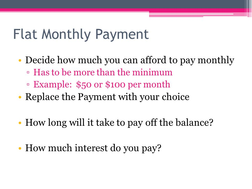 Flat Monthly Payment Decide how much you can afford to pay monthly ▫Has to be more than the minimum ▫Example: $50 or $100 per month Replace the Payment with your choice How long will it take to pay off the balance.