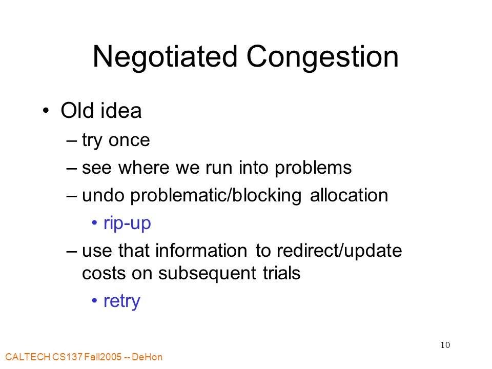 CALTECH CS137 Fall2005 -- DeHon 10 Negotiated Congestion Old idea –try once –see where we run into problems –undo problematic/blocking allocation rip-up –use that information to redirect/update costs on subsequent trials retry