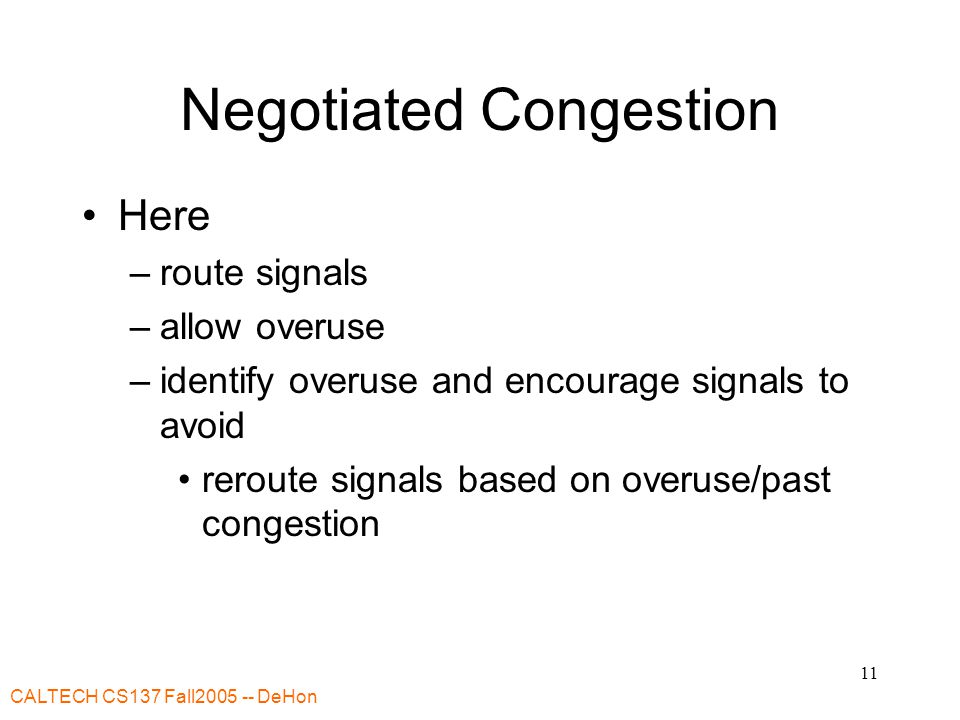 CALTECH CS137 Fall2005 -- DeHon 11 Negotiated Congestion Here –route signals –allow overuse –identify overuse and encourage signals to avoid reroute signals based on overuse/past congestion