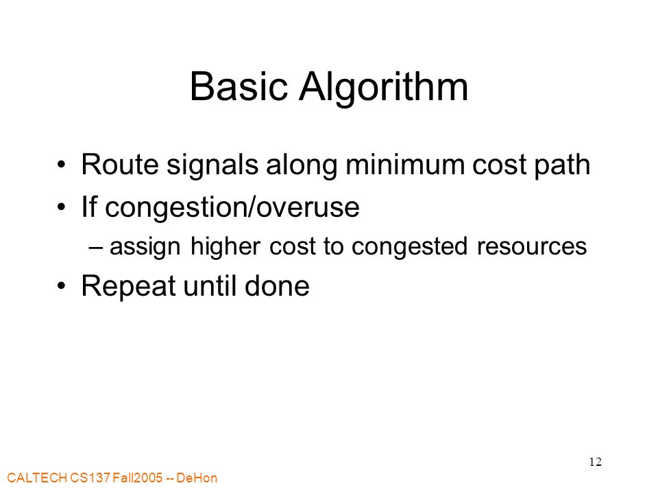 CALTECH CS137 Fall2005 -- DeHon 12 Basic Algorithm Route signals along minimum cost path If congestion/overuse –assign higher cost to congested resources Repeat until done