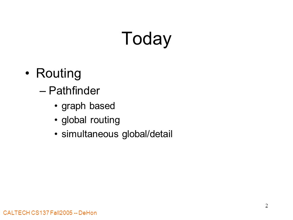 CALTECH CS137 Fall2005 -- DeHon 2 Today Routing –Pathfinder graph based global routing simultaneous global/detail