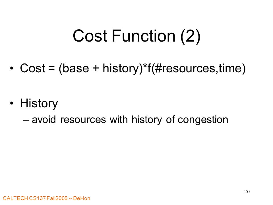 CALTECH CS137 Fall2005 -- DeHon 20 Cost Function (2) Cost = (base + history)*f(#resources,time) History –avoid resources with history of congestion