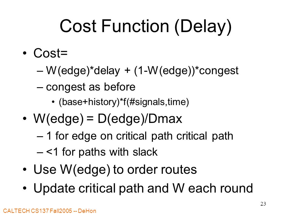CALTECH CS137 Fall2005 -- DeHon 23 Cost Function (Delay) Cost= –W(edge)*delay + (1-W(edge))*congest –congest as before (base+history)*f(#signals,time) W(edge) = D(edge)/Dmax –1 for edge on critical path critical path –<1 for paths with slack Use W(edge) to order routes Update critical path and W each round