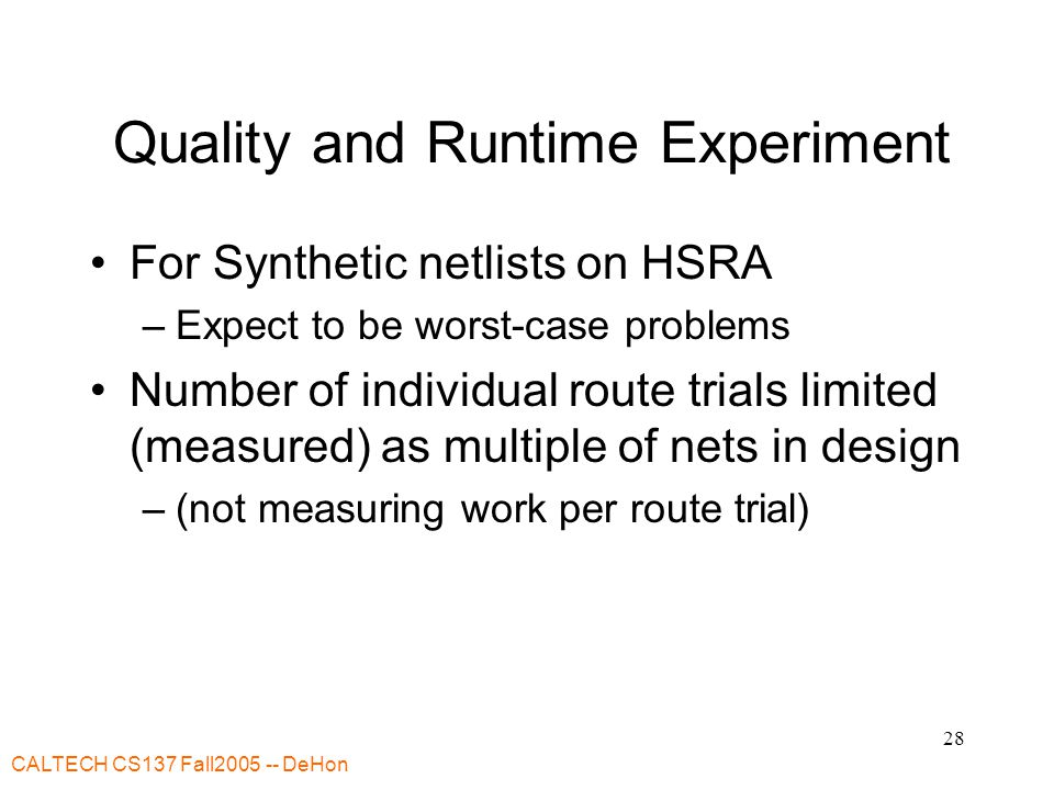 CALTECH CS137 Fall2005 -- DeHon 28 Quality and Runtime Experiment For Synthetic netlists on HSRA –Expect to be worst-case problems Number of individual route trials limited (measured) as multiple of nets in design –(not measuring work per route trial)