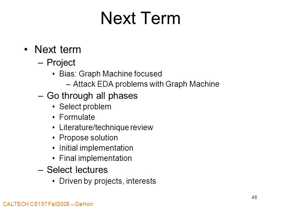 CALTECH CS137 Fall2005 -- DeHon 48 Next Term Next term –Project Bias: Graph Machine focused –Attack EDA problems with Graph Machine –Go through all phases Select problem Formulate Literature/technique review Propose solution Initial implementation Final implementation –Select lectures Driven by projects, interests