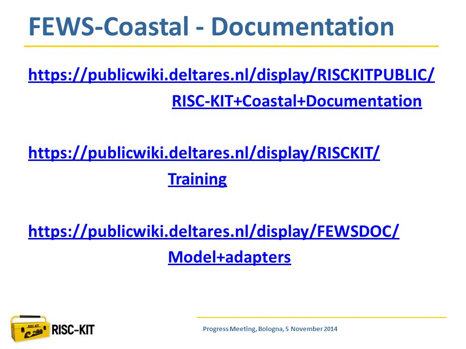 https://publicwiki.deltares.nl/display/RISCKITPUBLIC/ RISC-KIT+Coastal+Documentation https://publicwiki.deltares.nl/display/RISCKIT/ Training https://publicwiki.deltares.nl/display/FEWSDOC/ Model+adapters FEWS-Coastal - Documentation Progress Meeting, Bologna, 5 November 2014