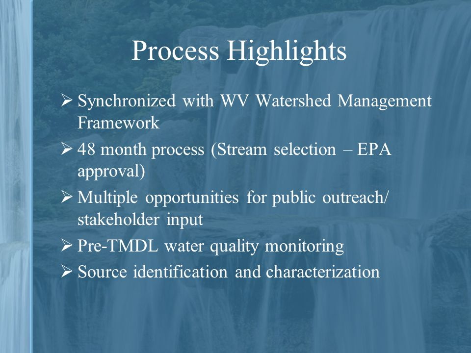  Synchronized with WV Watershed Management Framework  48 month process (Stream selection – EPA approval)  Multiple opportunities for public outreach/ stakeholder input  Pre-TMDL water quality monitoring  Source identification and characterization Process Highlights