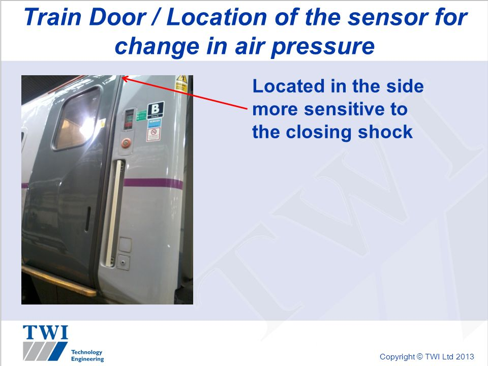 Copyright © TWI Ltd 2013 Train Door / Location of the sensor for change in air pressure Located in the side more sensitive to the closing shock