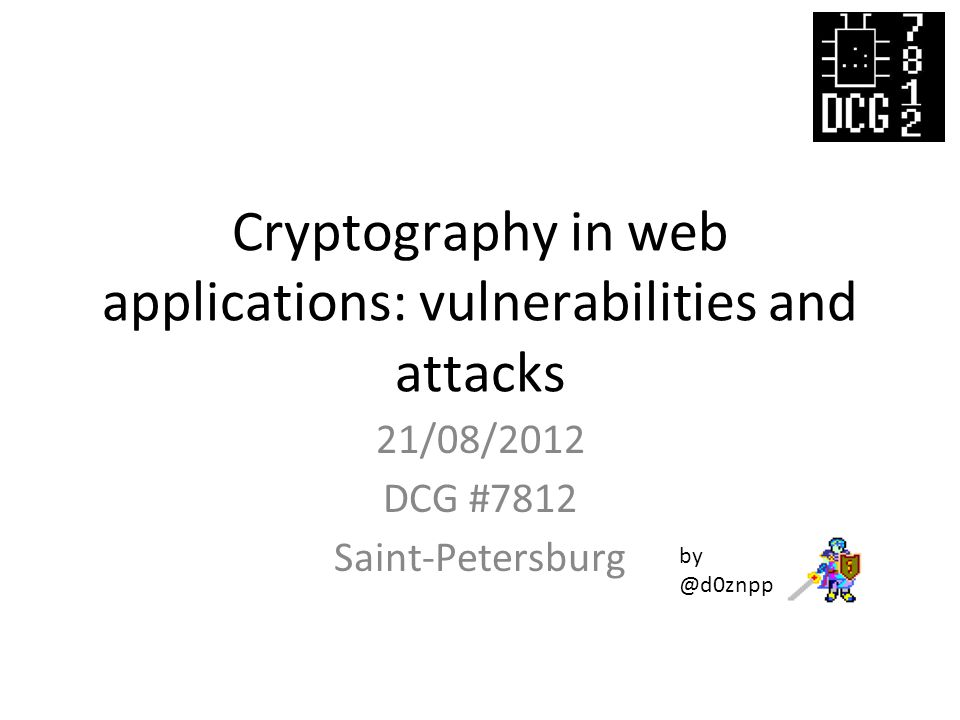 Cryptography in web applications: vulnerabilities and attacks 21/08/2012 DCG #7812 Saint-Petersburg by @d0znpp