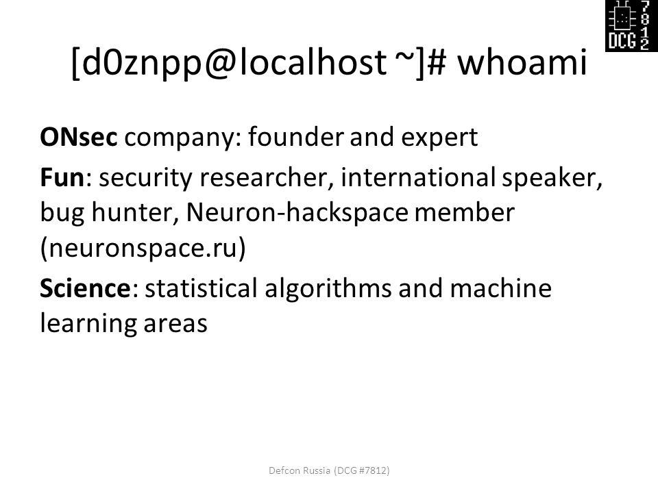 [d0znpp@localhost ~]# whoami ONsec company: founder and expert Fun: security researcher, international speaker, bug hunter, Neuron-hackspace member (neuronspace.ru) Science: statistical algorithms and machine learning areas Defcon Russia (DCG #7812)