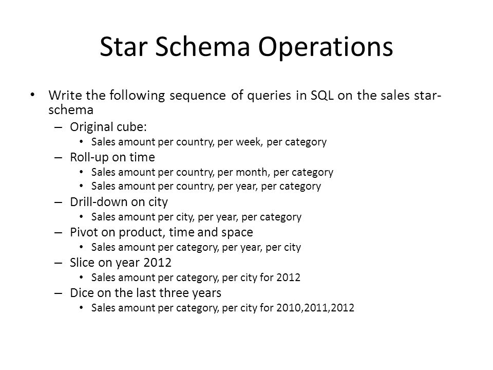 Star Schema Operations Write the following sequence of queries in SQL on the sales star- schema – Original cube: Sales amount per country, per week, per category – Roll-up on time Sales amount per country, per month, per category Sales amount per country, per year, per category – Drill-down on city Sales amount per city, per year, per category – Pivot on product, time and space Sales amount per category, per year, per city – Slice on year 2012 Sales amount per category, per city for 2012 – Dice on the last three years Sales amount per category, per city for 2010,2011,2012