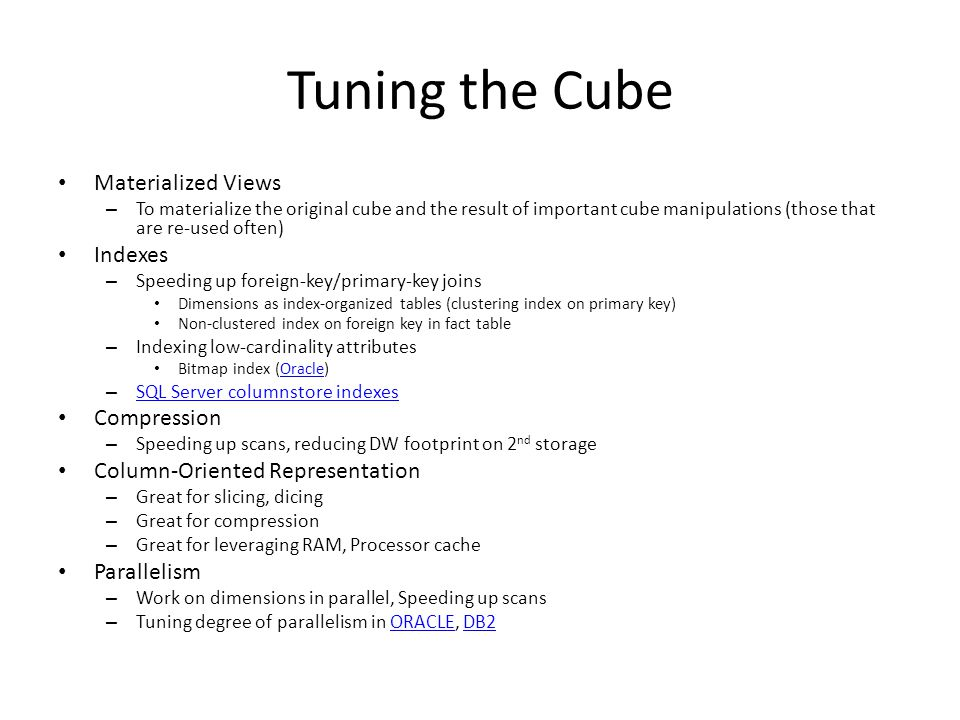 Tuning the Cube Materialized Views – To materialize the original cube and the result of important cube manipulations (those that are re-used often) Indexes – Speeding up foreign-key/primary-key joins Dimensions as index-organized tables (clustering index on primary key) Non-clustered index on foreign key in fact table – Indexing low-cardinality attributes Bitmap index (Oracle)Oracle – SQL Server columnstore indexes SQL Server columnstore indexes Compression – Speeding up scans, reducing DW footprint on 2 nd storage Column-Oriented Representation – Great for slicing, dicing – Great for compression – Great for leveraging RAM, Processor cache Parallelism – Work on dimensions in parallel, Speeding up scans – Tuning degree of parallelism in ORACLE, DB2ORACLEDB2