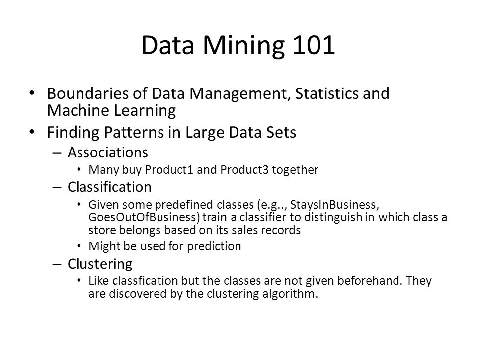 Data Mining 101 Boundaries of Data Management, Statistics and Machine Learning Finding Patterns in Large Data Sets – Associations Many buy Product1 and Product3 together – Classification Given some predefined classes (e.g.., StaysInBusiness, GoesOutOfBusiness) train a classifier to distinguish in which class a store belongs based on its sales records Might be used for prediction – Clustering Like classfication but the classes are not given beforehand.