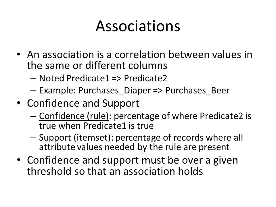 Associations An association is a correlation between values in the same or different columns – Noted Predicate1 => Predicate2 – Example: Purchases_Diaper => Purchases_Beer Confidence and Support – Confidence (rule): percentage of where Predicate2 is true when Predicate1 is true – Support (itemset): percentage of records where all attribute values needed by the rule are present Confidence and support must be over a given threshold so that an association holds