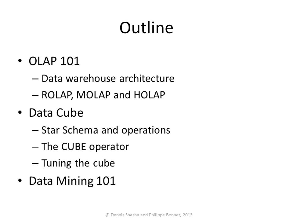 Outline OLAP 101 – Data warehouse architecture – ROLAP, MOLAP and HOLAP Data Cube – Star Schema and operations – The CUBE operator – Tuning the cube Data Mining 101 @ Dennis Shasha and Philippe Bonnet, 2013