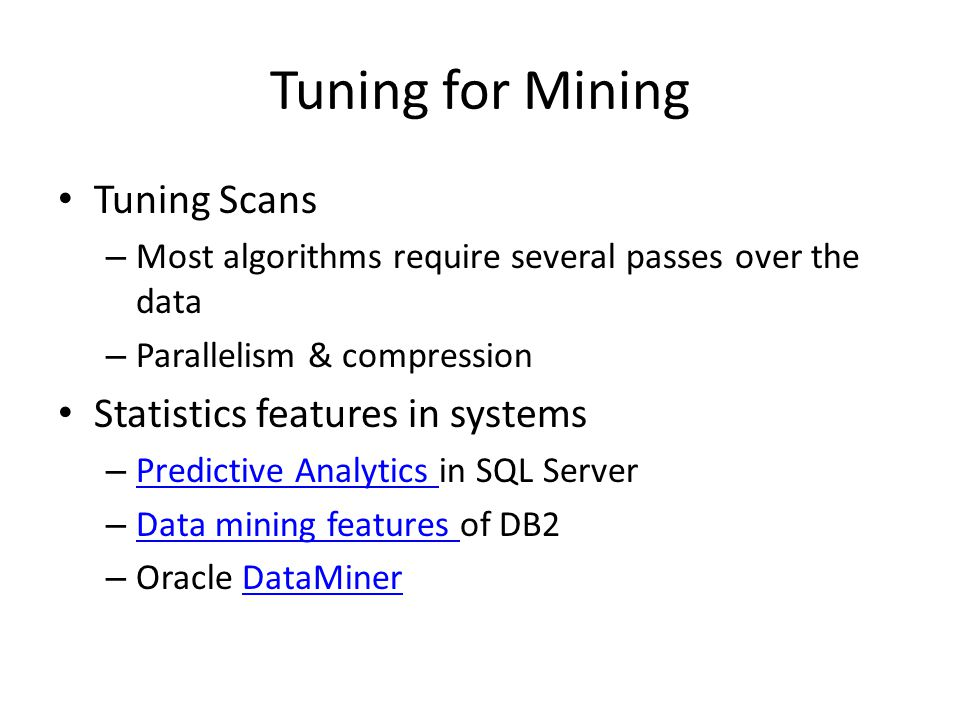 Tuning for Mining Tuning Scans – Most algorithms require several passes over the data – Parallelism & compression Statistics features in systems – Predictive Analytics in SQL Server Predictive Analytics – Data mining features of DB2 Data mining features – Oracle DataMinerDataMiner