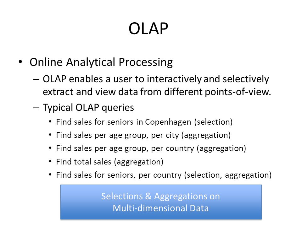 OLAP Online Analytical Processing – OLAP enables a user to interactively and selectively extract and view data from different points-of-view.