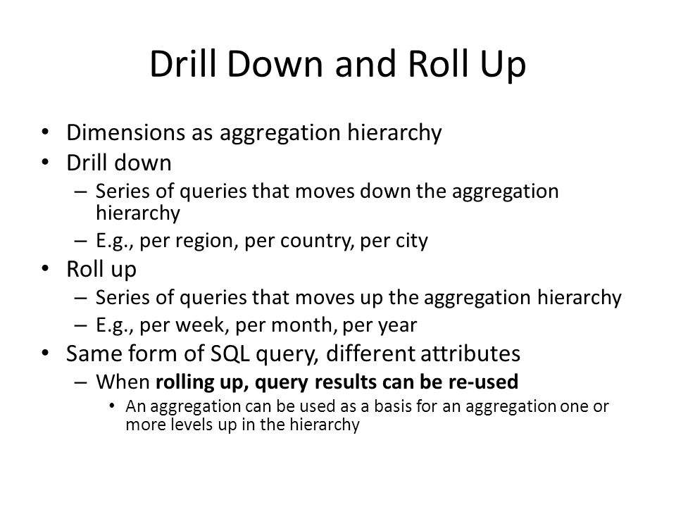 Drill Down and Roll Up Dimensions as aggregation hierarchy Drill down – Series of queries that moves down the aggregation hierarchy – E.g., per region, per country, per city Roll up – Series of queries that moves up the aggregation hierarchy – E.g., per week, per month, per year Same form of SQL query, different attributes – When rolling up, query results can be re-used An aggregation can be used as a basis for an aggregation one or more levels up in the hierarchy