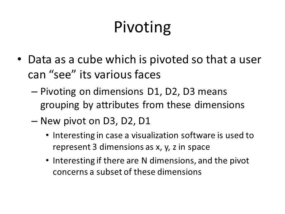 Pivoting Data as a cube which is pivoted so that a user can see its various faces – Pivoting on dimensions D1, D2, D3 means grouping by attributes from these dimensions – New pivot on D3, D2, D1 Interesting in case a visualization software is used to represent 3 dimensions as x, y, z in space Interesting if there are N dimensions, and the pivot concerns a subset of these dimensions