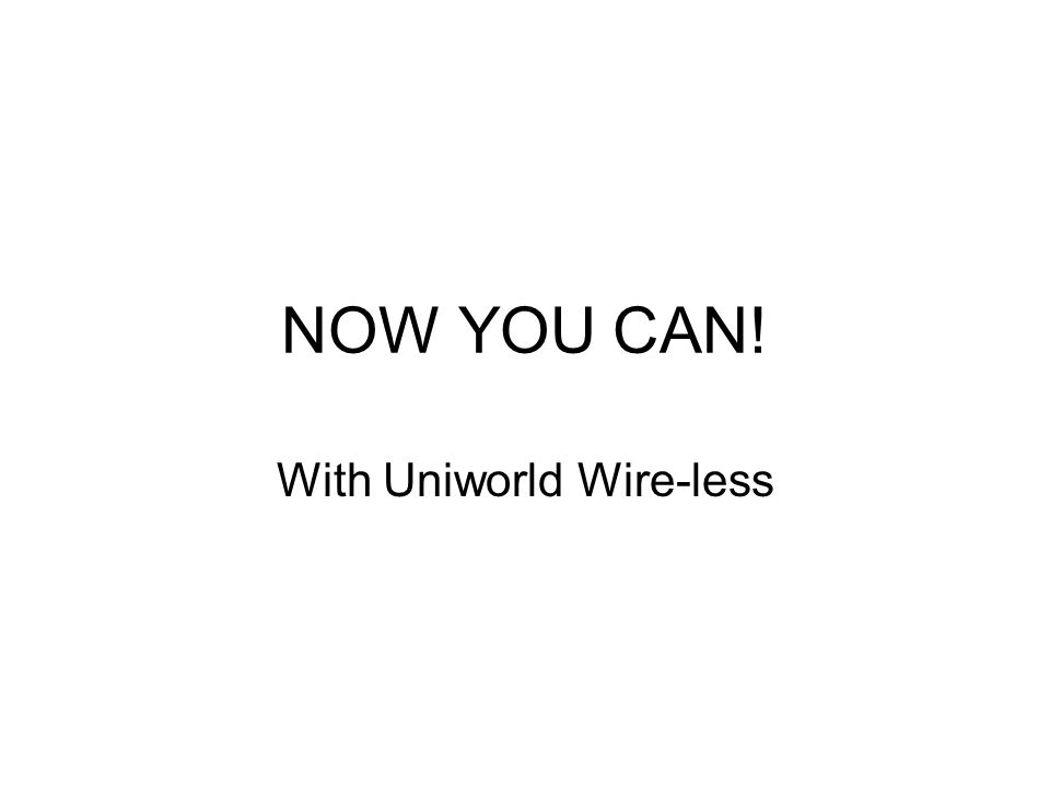 NOW YOU CAN! With Uniworld Wire-less