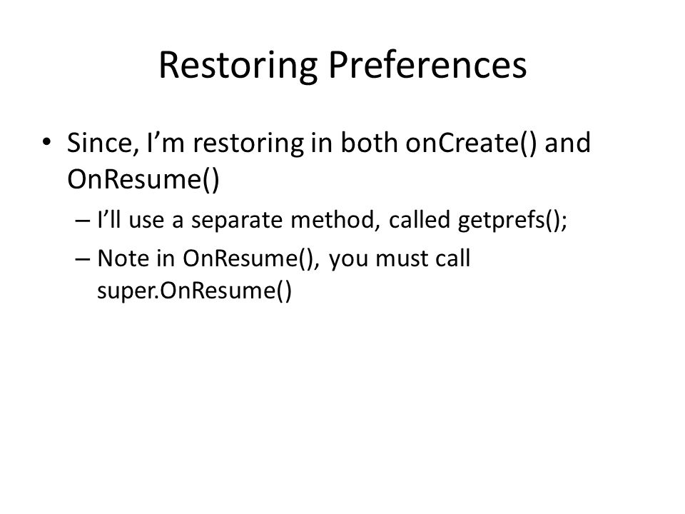 Restoring Preferences Since, I'm restoring in both onCreate() and OnResume() – I'll use a separate method, called getprefs(); – Note in OnResume(), you must call super.OnResume()