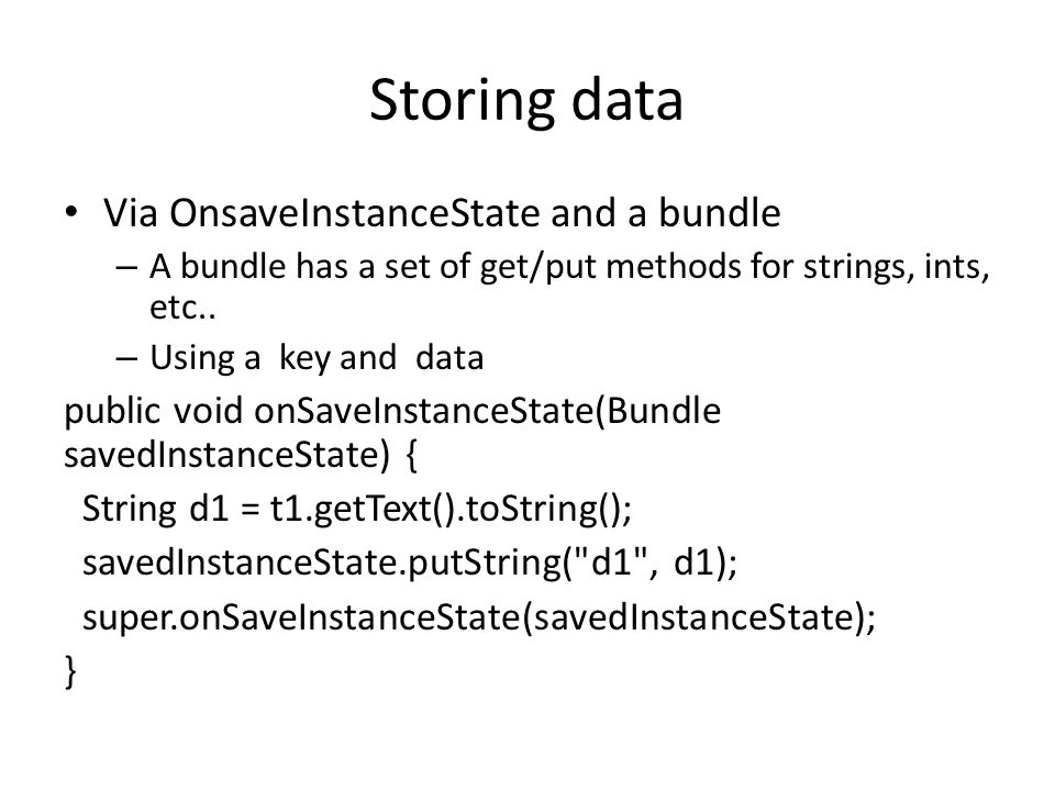 Storing data Via OnsaveInstanceState and a bundle – A bundle has a set of get/put methods for strings, ints, etc..