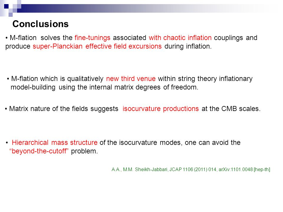 Conclusions M-flation solves the fine-tunings associated with chaotic inflation couplings and produce super-Planckian effective field excursions during inflation.