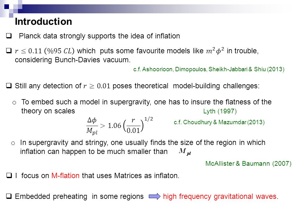 Introduction  Planck data strongly supports the idea of inflation o To embed such a model in supergravity, one has to insure the flatness of the theory on scales Lyth (1997) o In supergravity and stringy, one usually finds the size of the region in which inflation can happen to be much smaller than McAllister & Baumann (2007)  I focus on M-flation that uses Matrices as inflaton.